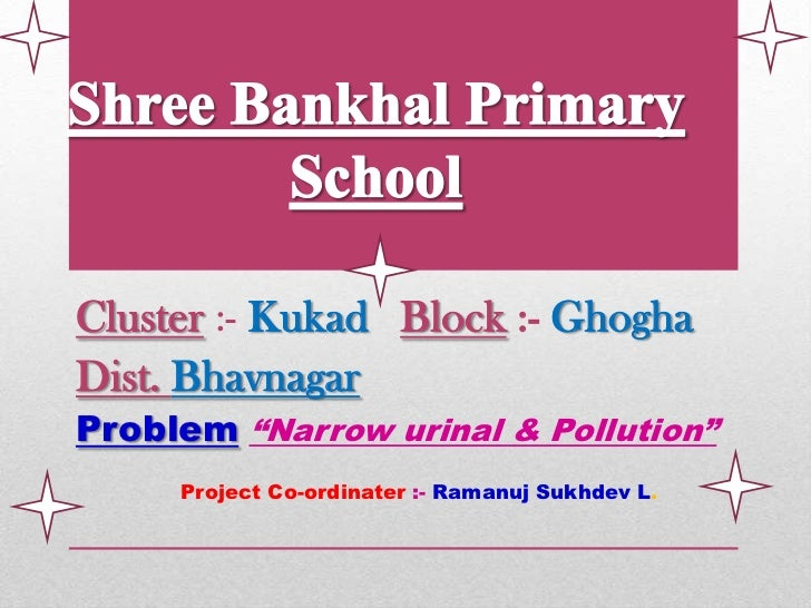 "Cluster :- Kukad Block :- GhoghaDist. BhavnagarProblem ""Narrow urinal & Pollution""     Project Co-ordinater :- Ramanuj Suk..."