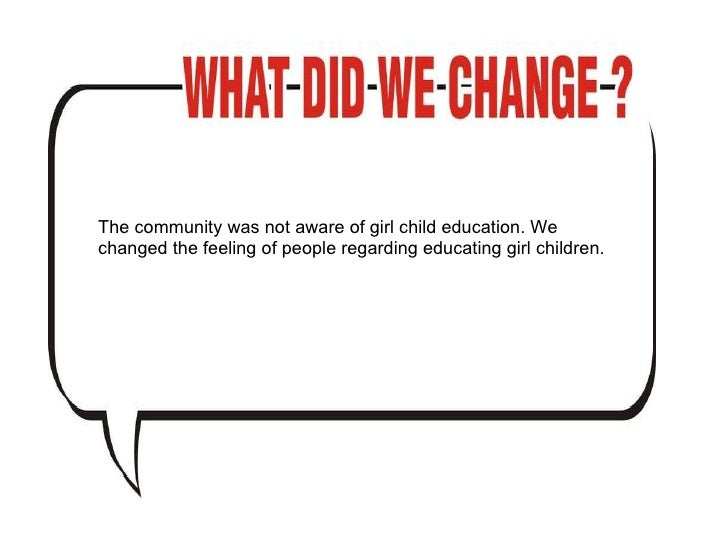 The community was not aware of girl child education. We changed the feeling of people regarding educating girl children.