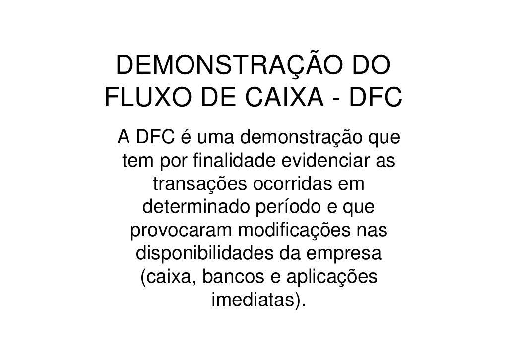 DEMONSTRAÇÃO DO FLUXO DE CAIXA - DFC A DFC é uma demonstração que tem por finalidade evidenciar as     transações ocorrida...