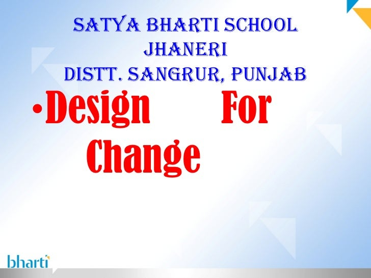 Satya Bharti School         Jhaneri DiStt. Sangrur, PunJaB• Design   For    Change