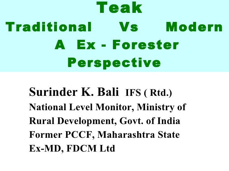 Teak Traditional  Vs  Modern  A  Ex - Forester Perspective Surinder K. Bali  IFS ( Rtd.) National Level Monitor, Ministry ...