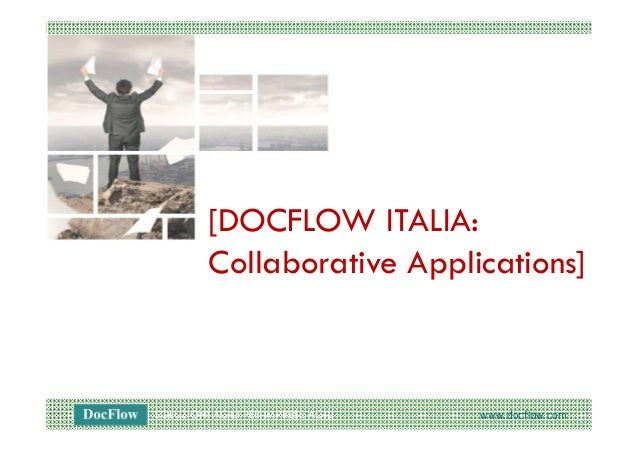 SOLUZIONI AGILI PER IMPRESE AGILI www.docflow.com[DOCFLOW ITALIA:Collaborative Applications]