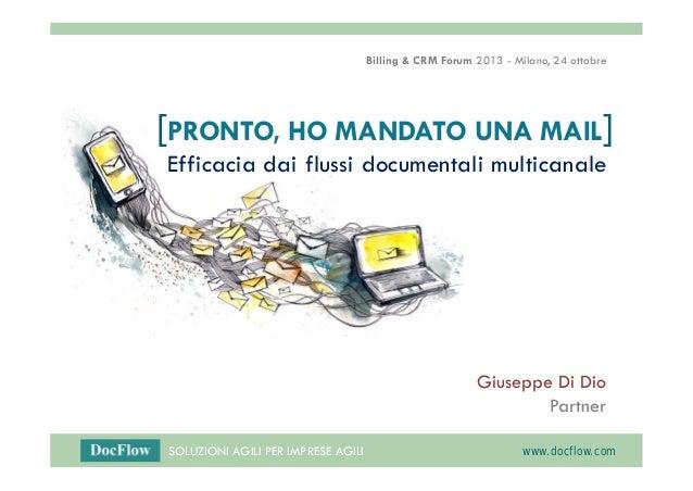 Billing & CRM Forum 2013 - Milano, 24 ottobre  [PRONTO, HO MANDATO UNA MAIL] Efficacia dai flussi documentali multicanale ...