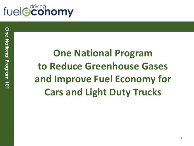 OneNationalProgram101One National Programto Reduce Greenhouse Gasesand Improve Fuel Economy forCars and Light Duty Trucks1