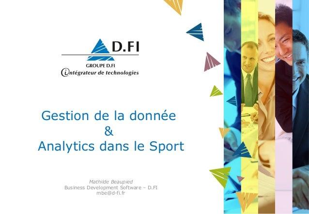 Gestion de la donnée & Analytics dans le Sport Mathilde Beaupied Business Development Software – D.FI mbe@d-fi.fr