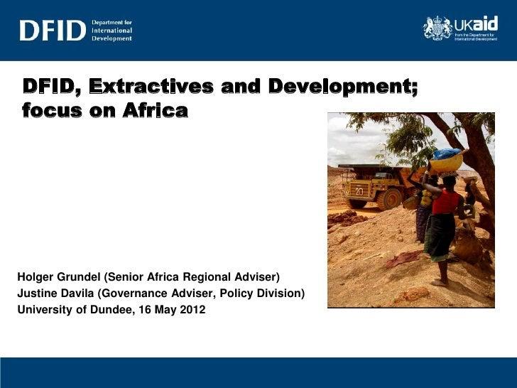 DFID, Extractives and Development;focus on AfricaHolger Grundel (Senior Africa Regional Adviser)Justine Davila (Governance...