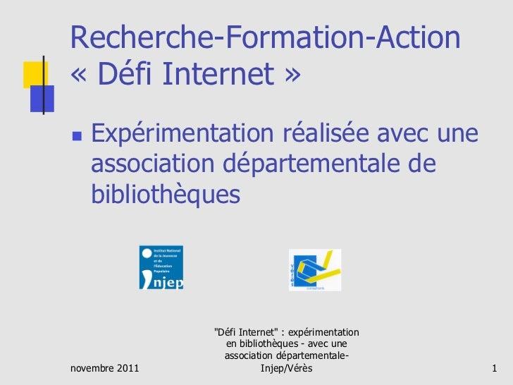 Recherche-Formation-Action« Défi Internet »   Expérimentation réalisée avec une     association départementale de     bi...