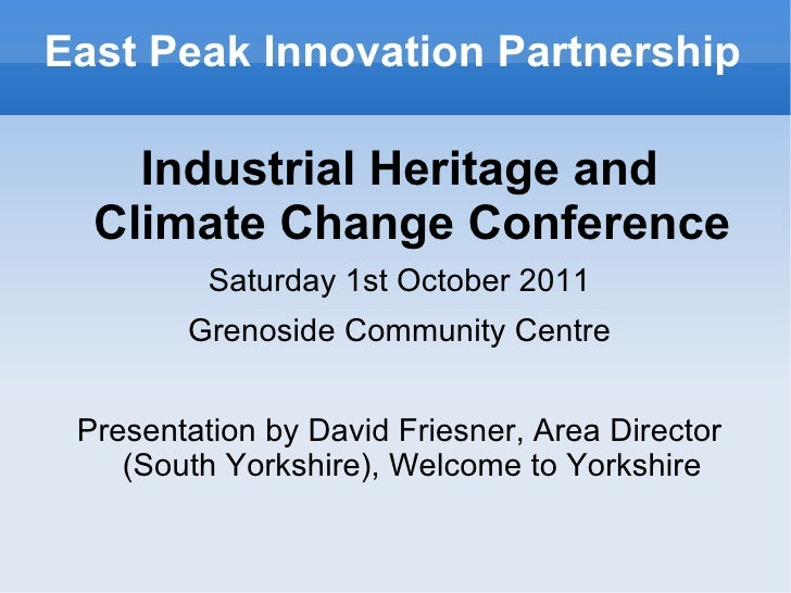 East Peak Innovation Partnership    Industrial Heritage and  Climate Change Conference          Saturday 1st October 2011 ...