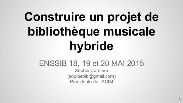 Construire un projet de bibliothèque musicale hybride ENSSIB 18, 19 et 20 MAI 2015 Sophie Cornière (sophiebib@gmail.com) P...