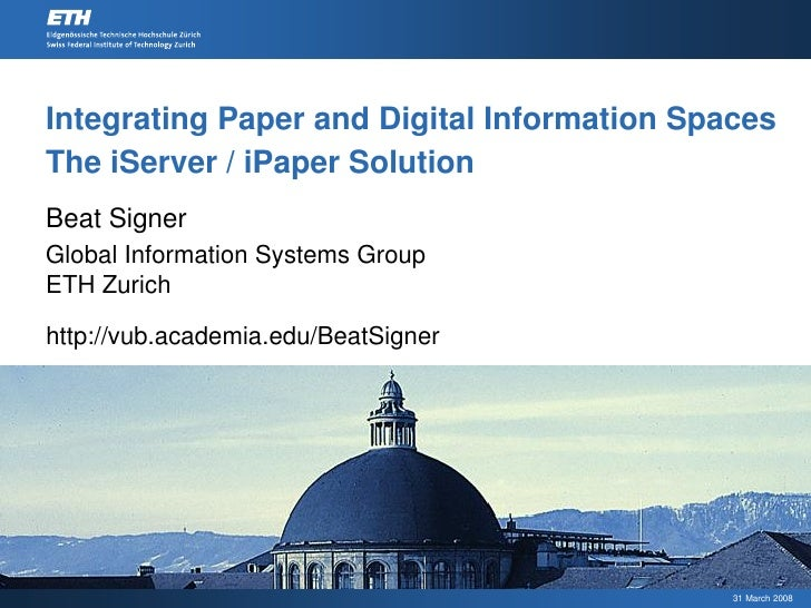 Integrating Paper and Digital Information Spaces The iServer / iPaper Solution Beat Signer Global Information Systems Grou...