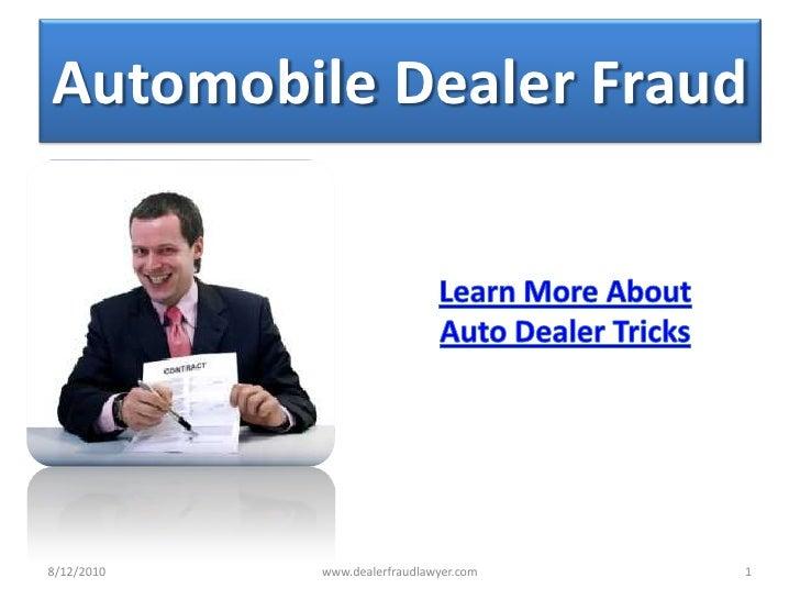 Automobile Dealer Fraud <br />Learn More About <br />Auto Dealer Tricks <br />8/13/2010<br />1<br />www.dealerfraudlawyer....