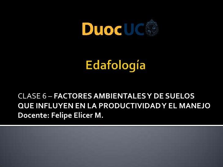 CLASE 6 – FACTORES AMBIENTALES Y DE SUELOSQUE INFLUYEN EN LA PRODUCTIVIDAD Y EL MANEJODocente: Felipe Elicer M.