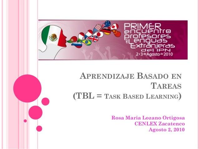 APRENDIZAJE BASADO EN TAREAS (TBL = TASK BASED LEARNING) Rosa María Lozano Ortigosa CENLEX Zacatenco Agosto 2, 2010