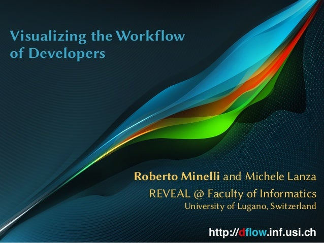 Visualizing the Workflow of Developers Roberto Minelli and Michele Lanza REVEAL @ Faculty of Informatics University of Lug...