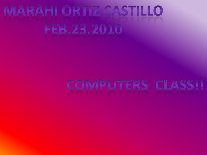 MARAHI ORTIZ CASTILLO<br />FEB.23.2010<br />COMPUTERS  CLASS!!<br />