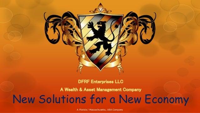 New Solutions for a New Economy DFRF Enterprises LLC A Wealth & Asset Management Company A Florida / Massachusetts, USA Co...