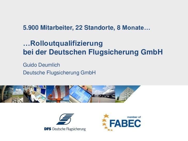 5.900 Mitarbeiter, 22 Standorte, 8 Monate……Rolloutqualifizierung bei der Deutschen Flugsicherung GmbH<br />Guido Deumlich<...