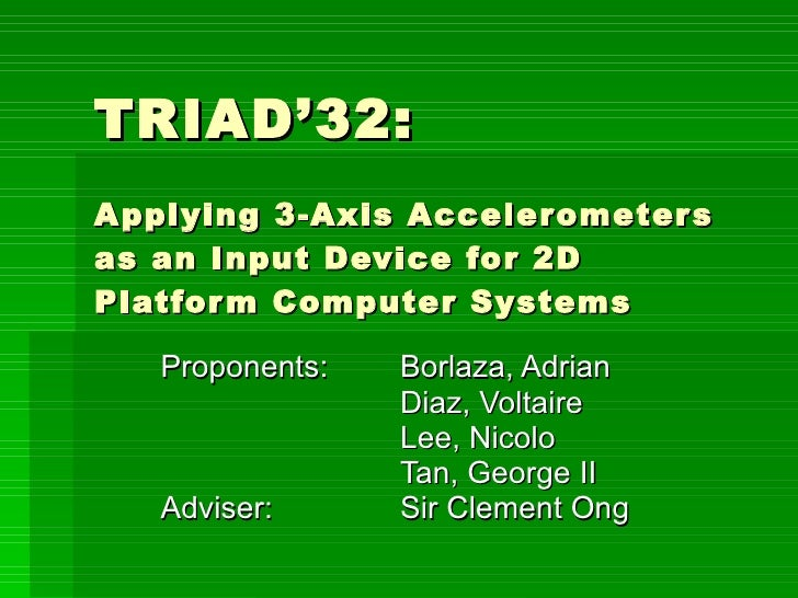 TRIAD'32: Applying 3-Axis Accelerometers as an Input Device for 2D Platform Computer Systems Proponents:  Borlaza, Adrian ...