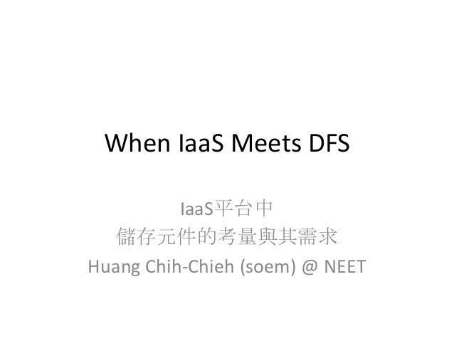 When IaaS Meets DFS IaaS平台中 儲存元件的考量與其需求 Huang Chih-Chieh (soem) @ NEET