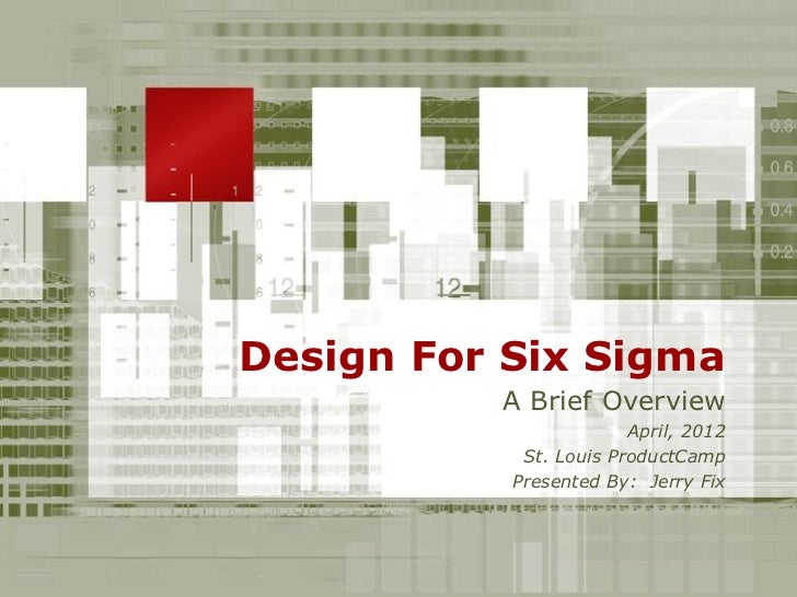 Design For Six Sigma          A Brief Overview                        April, 2012            St. Louis ProductCamp        ...