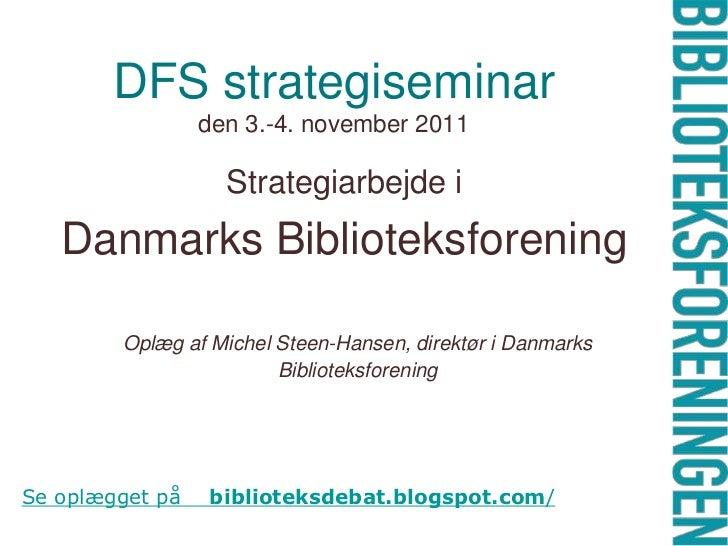 DFS strategiseminar                 den 3.-4. november 2011                   Strategiarbejde i   Danmarks Biblioteksforen...