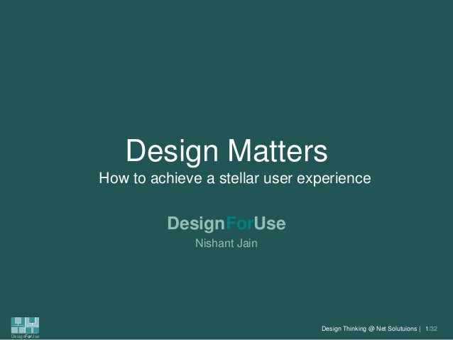 Design Matters How to achieve a stellar user experience  DesignForUse Nishant Jain  Design Thinking @ Net Solutuions | 1/3...