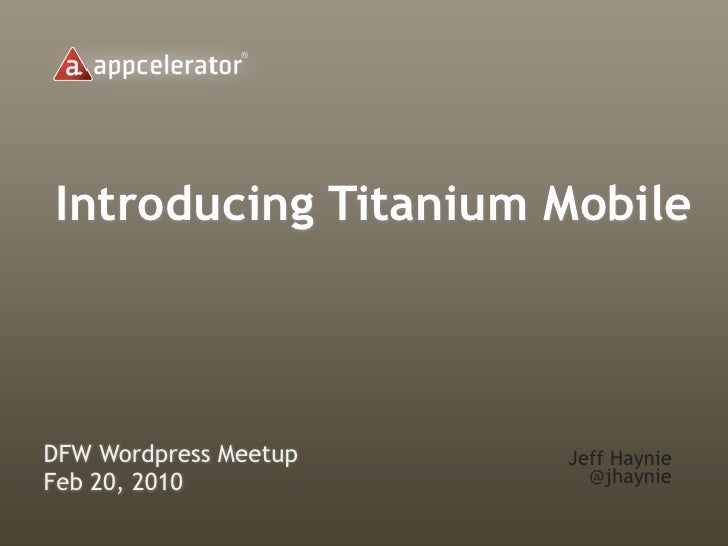Introducing Titanium MobileDFW Wordpress Meetup   Jeff HaynieFeb 20, 2010             @jhaynie