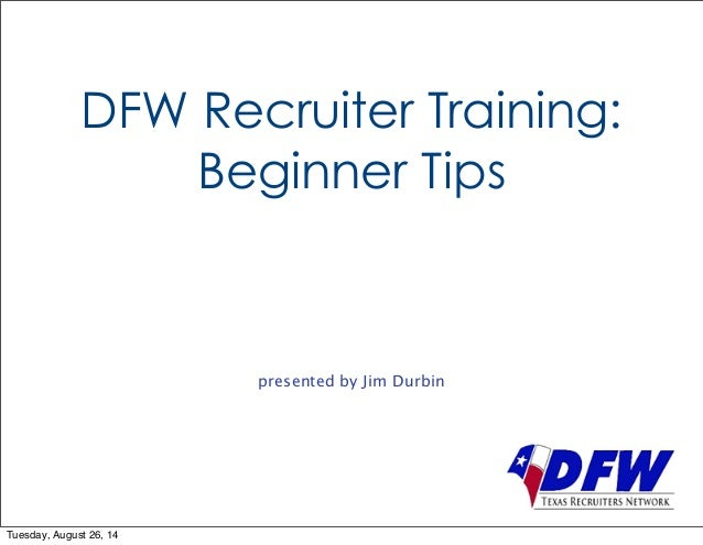 DFW Recruiter Training:  Beginner Tips  presented by Jim Durbin  Tuesday, August 26, 14