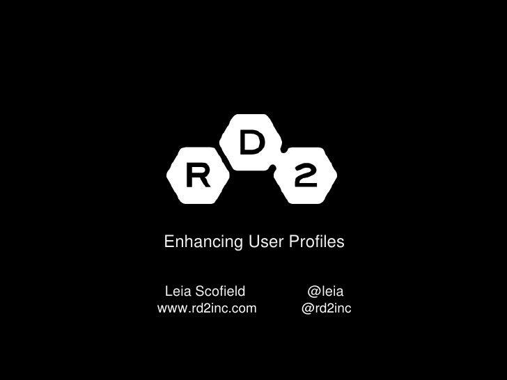 Enhancing User ProfilesLeiaScofield                @leiawww.rd2inc.com            @rd2inc <br />