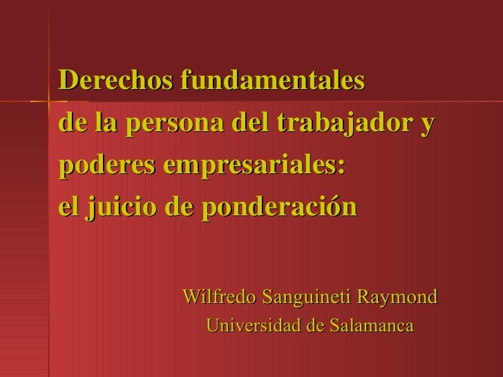 Derechos fundamentales de la persona del trabajador y poderes empresariales: el juicio de ponderación Wilfredo Sanguineti ...