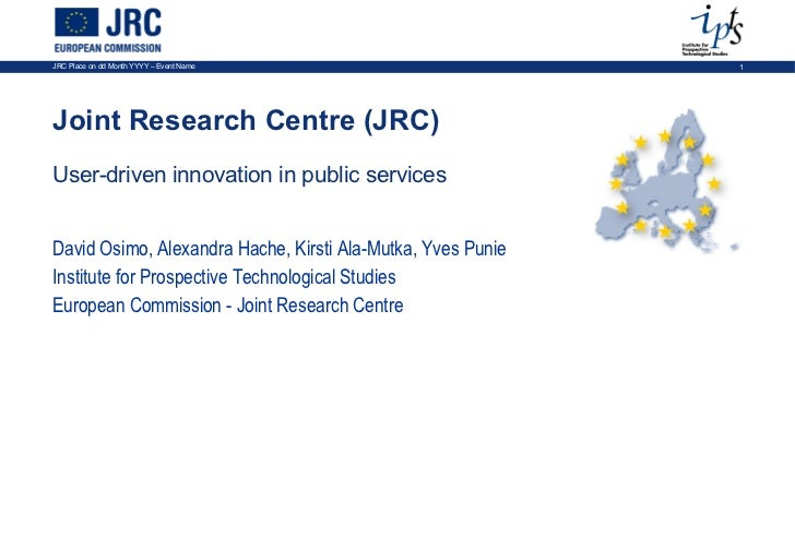 Joint Research Centre (JRC) User-driven innovation in public services David Osimo, Alexandra Hache, Kirsti Ala-Mutka, Yves...