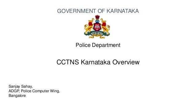 Sanjay Sahay, ADGP, Police Computer Wing, Bangalore Police Department CCTNS Karnataka Overview GOVERNMENT OF KARNATAKA