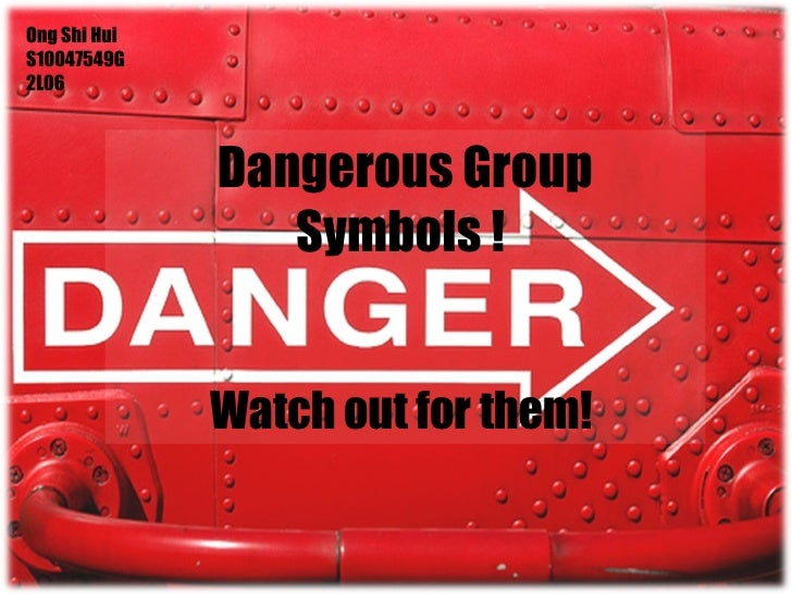 Dangerous Group Symbols !  Watch out for them!  Ong Shi Hui S10047549G 2L06