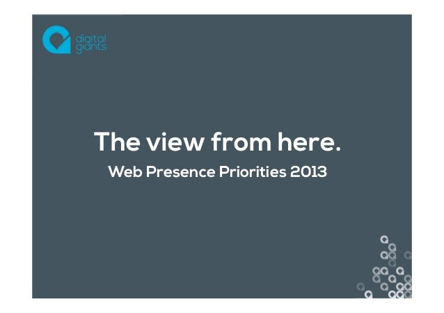 The view from here. Web Presence Priorities 2013