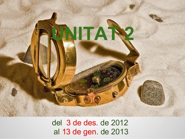 UNITAT 2 del 3 de des. de 2012 al 13 de gen. de 2013