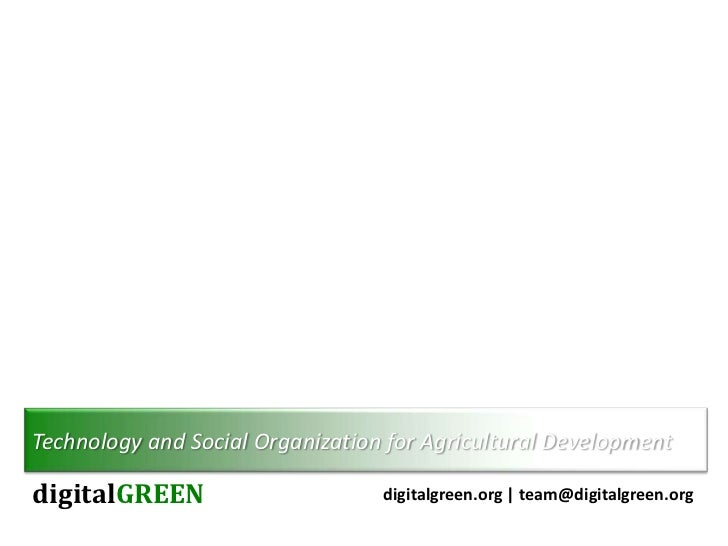 Technology and Social Organization for Agricultural DevelopmentdigitalGREEN                      digitalgreen.org | team@d...