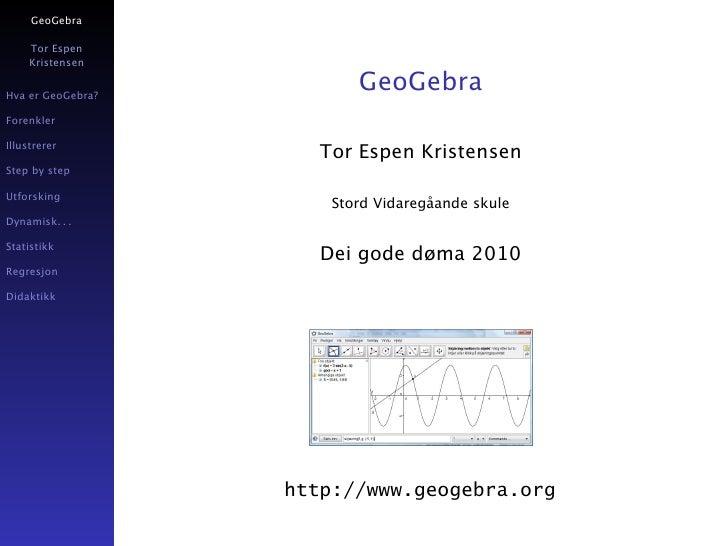GeoGebra       Tor Espen      Kristensen   Hva er GeoGebra?                           GeoGebra Forenkler  Illustrerer     ...