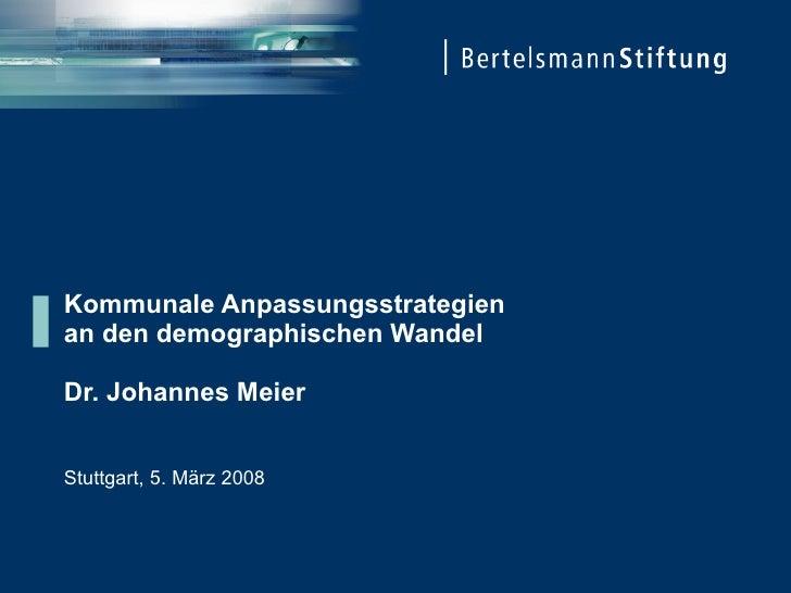 Kommunale Anpassungsstrategien an den demographischen Wandel  Dr. Johannes Meier   Stuttgart, 5. März 2008