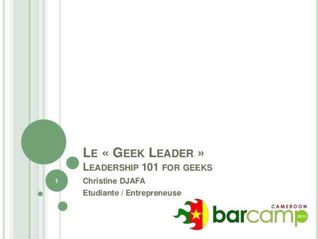 LE « GEEK LEADER » LEADERSHIP 101 FOR GEEKS Christine DJAFA Etudiante / Entrepreneuse 1