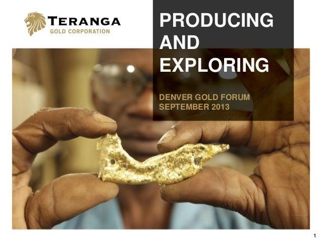 1 PRODUCING AND EXPLORING DENVER GOLD FORUM SEPTEMBER 2013