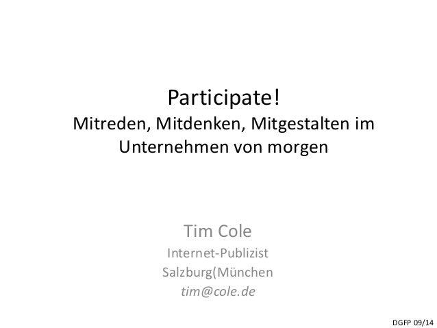 Participate!  Mitreden, Mitdenken, Mitgestalten im  Unternehmen von morgen  Tim Cole  Internet-Publizist  Salzburg(München...