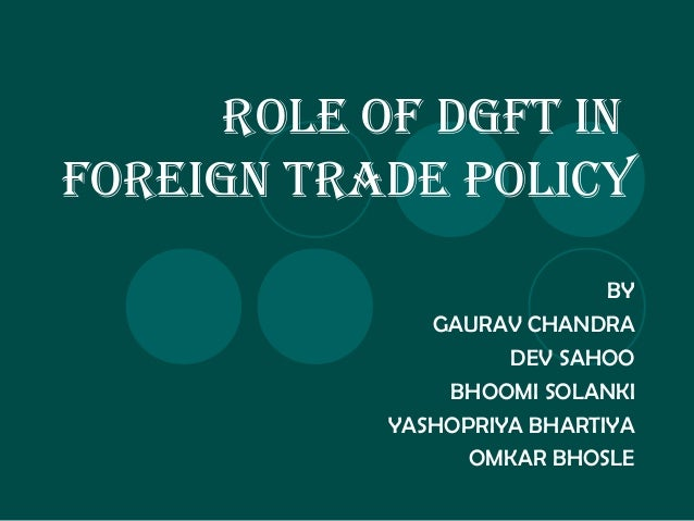 ROLE OF DGFT IN FOREIGN TRADE POLICY BY GAURAV CHANDRA DEV SAHOO BHOOMI SOLANKI YASHOPRIYA BHARTIYA OMKAR BHOSLE