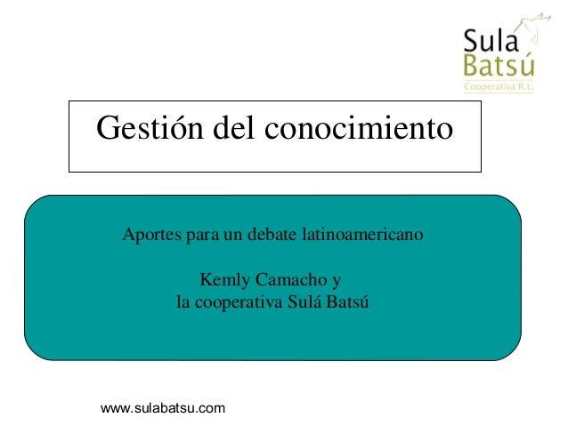 www.sulabatsu.com Aportes para un debate latinoamericano Kemly Camacho y la cooperativa Sulá Batsú Gestión del conocimiento