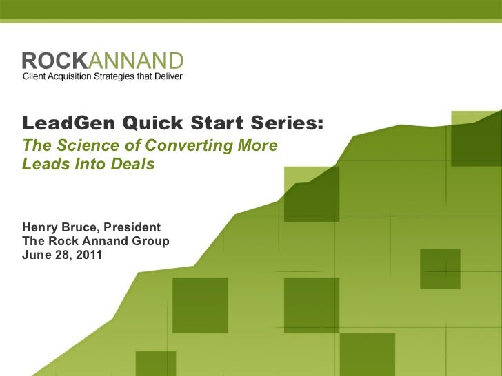 LeadGen Quick Start Series:   The Science of Converting More  Leads Into Deals Henry Bruce, President The Rock Annand Grou...