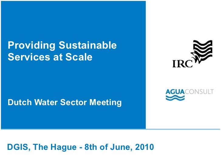 Providing Sustainable Services at Scale  Dutch Water Sector Meeting DGIS, The Hague - 8th of June, 2010
