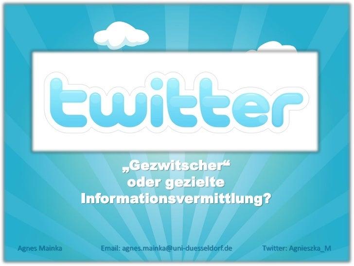 """Gezwitscher""                     oder gezielte               Informationsvermittlung?Agnes Mainka     Email: agnes.mainka..."