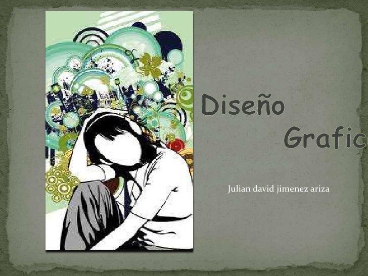 Diseño<br />               Grafico<br />Julian david jimenez ariza<br />