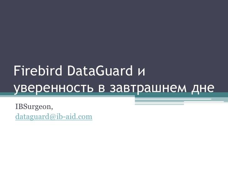Firebird DataGuard и уверенность в завтрашнем дне IBSurgeon, dataguard@ib-aid.com