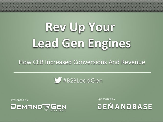 Presented	   by	    Rev	   Up	   Your	   	    Lead	   Gen	   Engines	    #B2BLeadGen Sponsored	   by	    How	   CEB	   Inc...