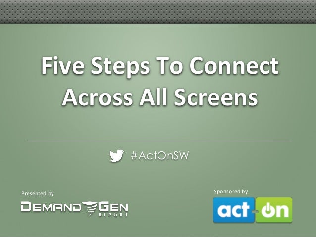 Five Steps To Connect Across All Screens #ActOnSW  Presented by  Sponsored by